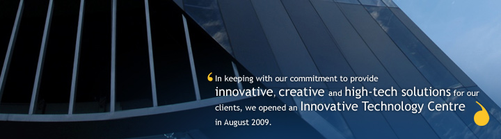 In keeping with our commitment to provide innovative, creative and high-tech solution for our clients, we opened an Innovative Technology Centre in August 2009.